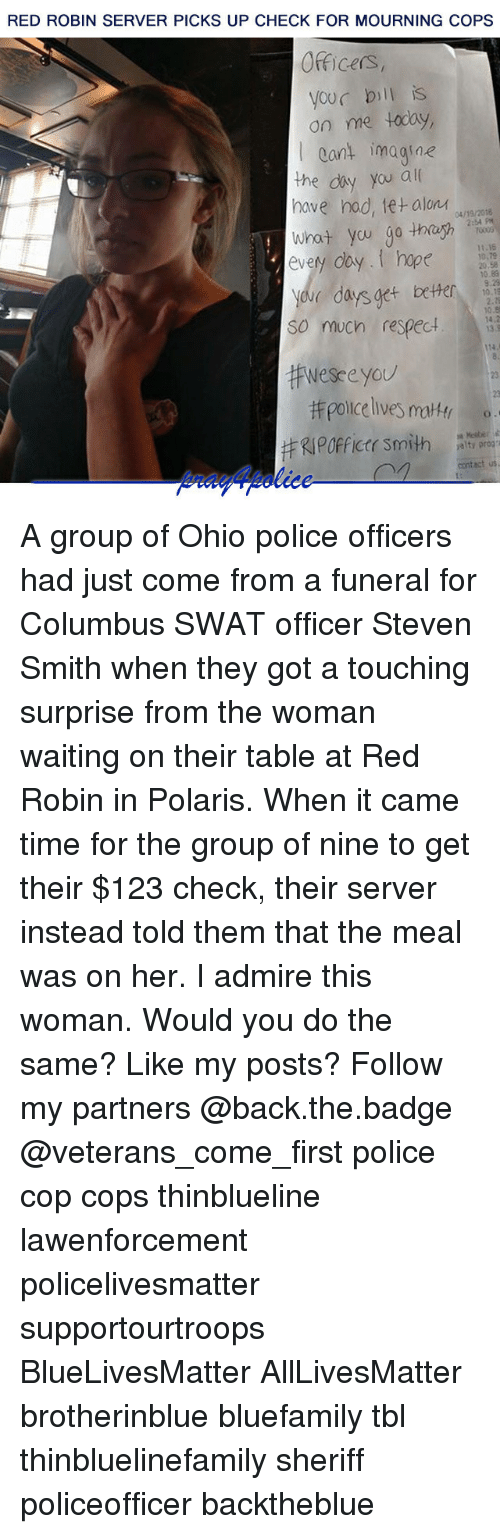 Copping: RED ROBIN SERVER PICKS UP CHECK FOR MOURNING COPS  Officers,  your bill is  on me today,  Cant imagine  the diy you al  nave nad, letalonイ04/19/2016  2:54 PH  every day.I hope  11.15  10,79  20.58  10.83  yeve days get beter  So much respect.1  0.8  13.  114  Wesceyou  23  #RIPOfficer Smith  contact us A group of Ohio police officers had just come from a funeral for Columbus SWAT officer Steven Smith when they got a touching surprise from the woman waiting on their table at Red Robin in Polaris. When it came time for the group of nine to get their $123 check, their server instead told them that the meal was on her. I admire this woman. Would you do the same? Like my posts? Follow my partners @back.the.badge @veterans_сome_first police cop cops thinblueline lawenforcement policelivesmatter supportourtroops BlueLivesMatter AllLivesMatter brotherinblue bluefamily tbl thinbluelinefamily sheriff policeofficer backtheblue