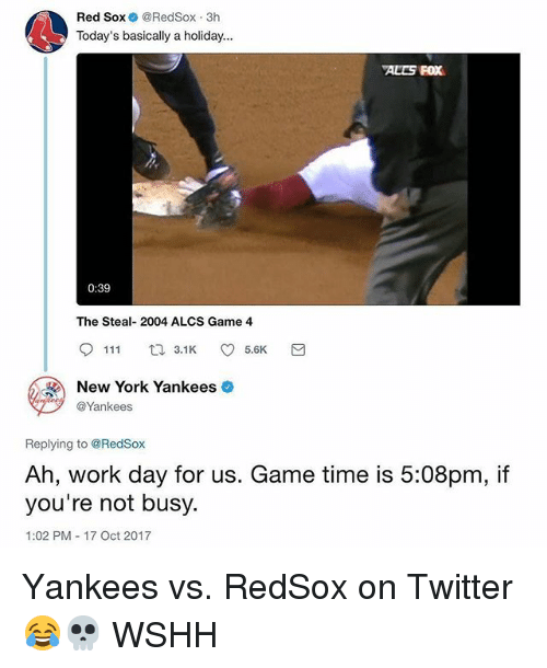 Memes, New York, and Twitter: Red Sox @RedSox 3h  Today's basically a holiday...  ALES FOX  0:39  The Steal- 2004 ALCS Game 4  9111ロ3.1K 5.6K  New York Yankees  @Yankees  Replying to @RedSox  Ah, work day for us. Game time is 5:08pm, if  you're not busy.  1:02 PM 17 Oct 2017 Yankees vs. RedSox on Twitter 😂💀 WSHH