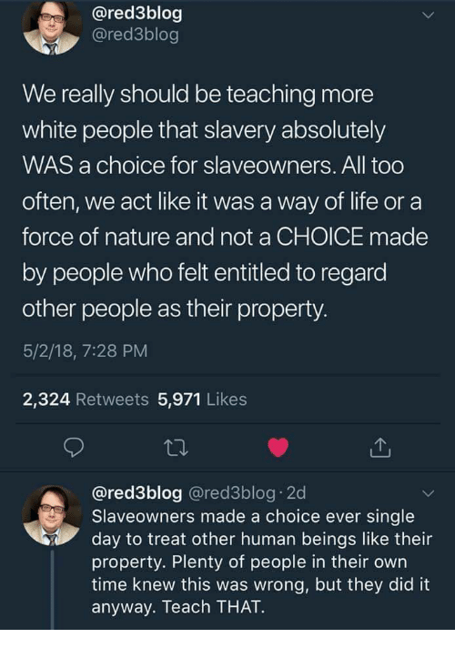 Life, White People, and Nature: @red3blog  @red3blog  We really should be teaching more  white people that slavery absolutely  WAS a choice for slaveowners. All too  often, we act like it was a way of life or a  force of nature and not a CHOICE made  by people who felt entitled to regard  other people as their property.  5/2/18, 7:28 PM  2,324 Retweets 5,971 Likes  @red3blog @red3blog 2d  Slaveowners made a choice ever single  day to treat other human beings like their  property. Plenty of people in their own  time knew this was wrong, but they did it  anyway. Teach THAT.