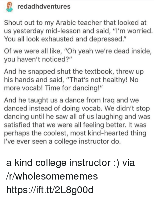 "College, Dancing, and Saw: redadhdventures  Shout out to my Arabic teacher that looked at  us yesterday mid-lesson and said, ""I'm worried  You all look exhausted and depressed.""  Of we were all like, ""Oh yeah we're dead inside,  you haven't noticed?""  And he snapped shut the textbook, threw up  his hands and said, ""That's not healthy! No  more vocab! Time for dancing!""  And he taught us a dance from Iraq and we  danced instead of doing vocab. We didn't stop  dancing until he saw all of us laughing and was  satisfied that we were all feeling better. It was  perhaps the coolest, most kind-hearted thing  I've ever seen a college instructor do a kind college instructor :) via /r/wholesomememes https://ift.tt/2L8g00d"