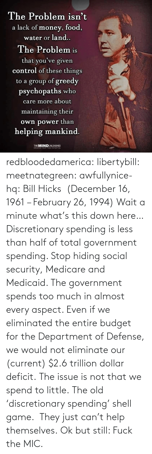 Dollar: redbloodedamerica:  libertybill: meetnategreen:   awfullynice-hq: Bill Hicks  (December 16, 1961 – February 26, 1994)    Wait a minute what's this down here…  Discretionary spending is less than half of total government spending. Stop hiding social security, Medicare and Medicaid. The government spends too much in almost every aspect. Even if we eliminated the entire budget for the Department of Defense, we would not eliminate our (current) $2.6 trillion dollar deficit. The issue is not that we spend to little.  The old 'discretionary spending' shell game.  They just can't help themselves.   Ok but still: Fuck the MIC.