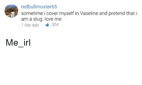 Love, Irl, and Me IRL: redbullmoster65  sometime i cover myself in Vaseline and pretend that i  am a slug. love me  1 day ago 304