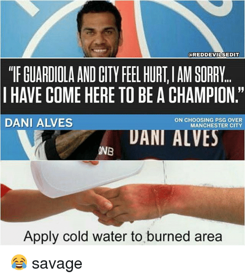 "Hurtfully: @REDDEVILSEDIT  ""TF GUARDIOLA AND CITY FEEL HURT,IAM SORRY  I HAVE COME HERE TO BE A CHAMPION.""  DANI ALVES  ON CHOOSING PSG OVER  MANCHESTER CITY  UANI ALVES  INB  Apply cold water to burned area 😂 savage"