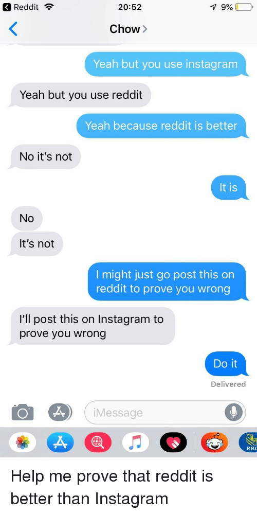 Instagram, Reddit, and Yeah: Reddit ?  20:52  Chow>  Yeah but you use instagram  Yeah but you use reddit  Yeah because reddit is better  No it's not  It is  No  It's not  l might just go post this on  reddit to prove you wrong  I'll post this on Instagram to  prove you wrong  Do it  Delivered  iMessage  RBC Help me prove that reddit is better than Instagram