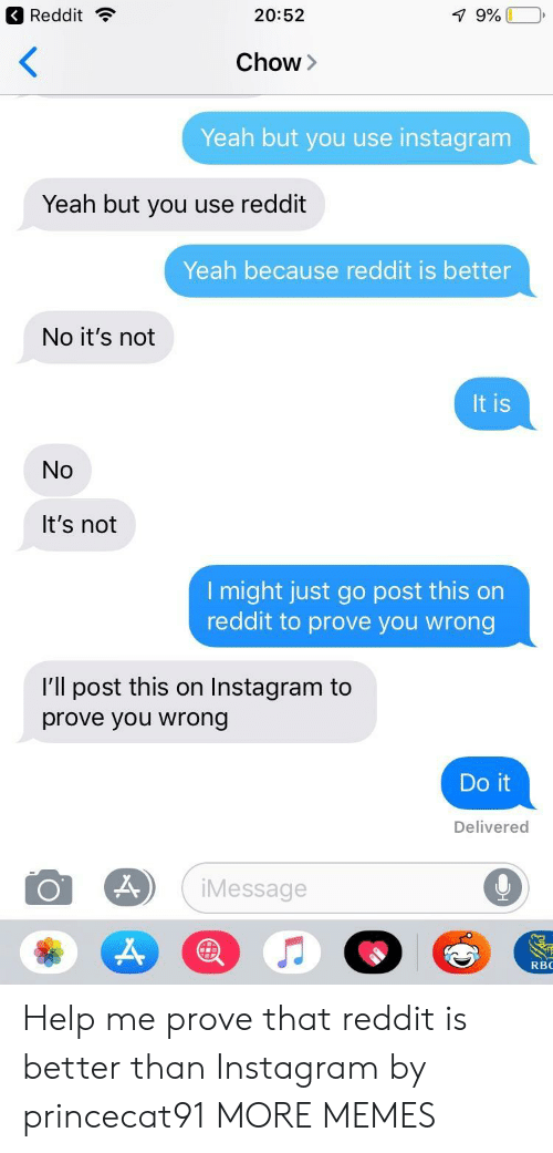 Dank, Instagram, and Memes: Reddit ?  20:52  Chow>  Yeah but you use instagram  Yeah but you use reddit  Yeah because reddit is better  No it's not  It is  No  It's not  l might just go post this on  reddit to prove you wrong  I'll post this on Instagram to  prove you wrong  Do it  Delivered  iMessage  RBC Help me prove that reddit is better than Instagram by princecat91 MORE MEMES
