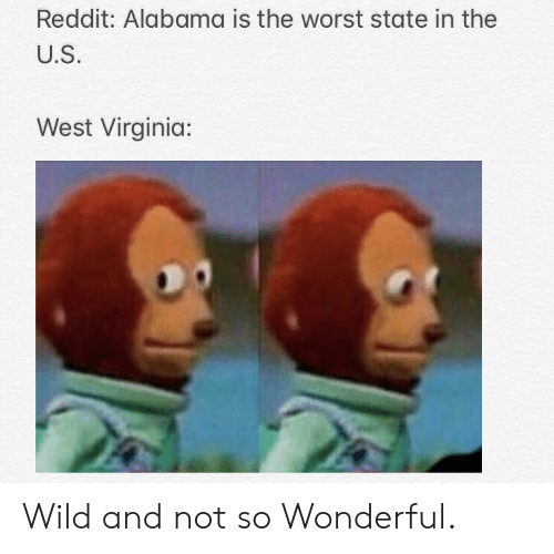 Reddit, The Worst, and Alabama: Reddit: Alabama is the worst state in the  U.S.  West Virginia: Wild and not so Wonderful.