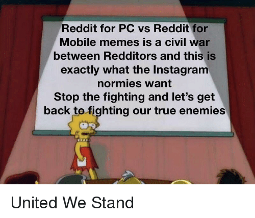 Instagram, Memes, and Reddit: Reddit for PC vs Reddit for  Mobile memes is a civil war  between Redditors and this is  exactly what the Instagram  normies want  Stop the fighting and let's get  back tofighting our true enemies United We Stand