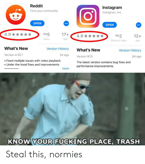 Community, Fucking, and Instagram: Reddit  Instagram  Find your community  Instagram, Inc.  OPEN  OPEN  4.9  17+  No5  4.8  12+  No 2  News  Age  Photo &Video  Age  What's New  Version History  What's New  Version History  Version 4.35.1  5d ago  6d ago  Version 97.0  Fixed multiple issues with video playback  Under the hood fixes and improvements  The latest version contains bug fixes and  performance improvements  more  KNOW YOUR FUCKING PLACE, TRASH Steal this, normies