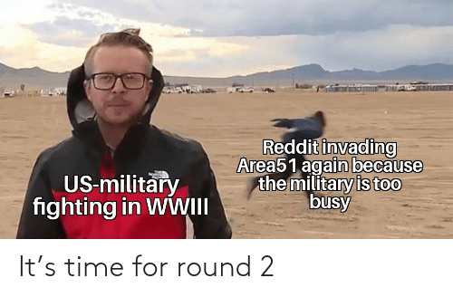 busy: Reddit invading  Area51 again because  the military is too  busy  US-military  fighting in WWII It's time for round 2