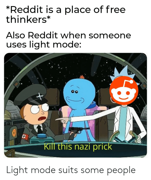 light: *Reddit is a place of free  thinkers*  Also Reddit when someone  uses light mode:  Kill this nazi prick Light mode suits some people