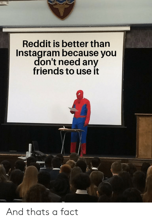 Friends, Instagram, and Reddit: Reddit is better than  Instagram because you  don't need any  friends to use it And thats a fact