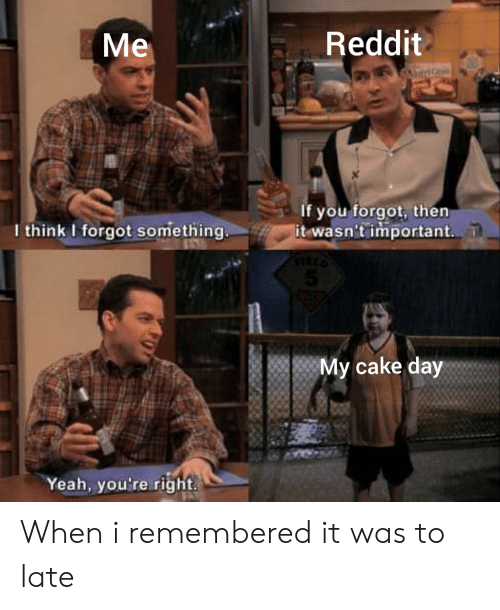 Reddit, Yeah, and Cake: Reddit  Me  itriG  If you forgot, then  it wasn't important.  I think I forgot something.  My cake day  Yeah, you're right When i remembered it was to late