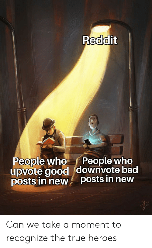 Bad, Reddit, and True: Reddit  People who  People who  upvote gooddownvote bad  posts in new posts in new Can we take a moment to recognize the true heroes