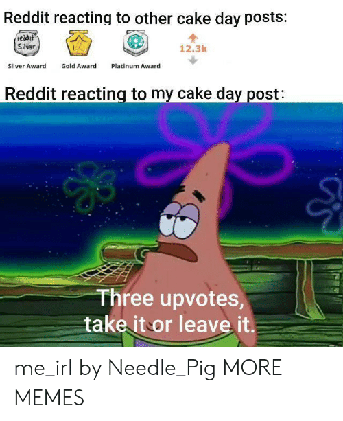 Dank, Memes, and Reddit: Reddit reacting to other cake day posts:  reddit  Silvar  12.3k  Gold Award  Silver Award  Platinum Award  Reddit reacting to my cake day post:  Three upvotes,  take it or leave it. me_irl by Needle_Pig MORE MEMES