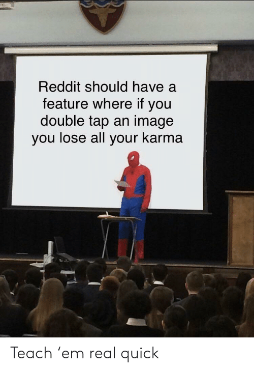 Reddit, Image, and Karma: Reddit should have a  feature where if you  double tap an image  you lose all your karma Teach 'em real quick