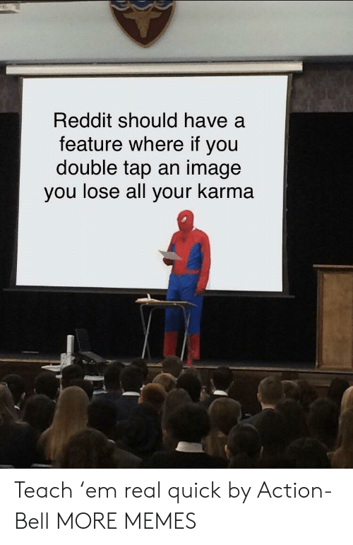 Dank, Memes, and Reddit: Reddit should have a  feature where if you  double tap an image  you lose all your karma Teach 'em real quick by Action-Bell MORE MEMES