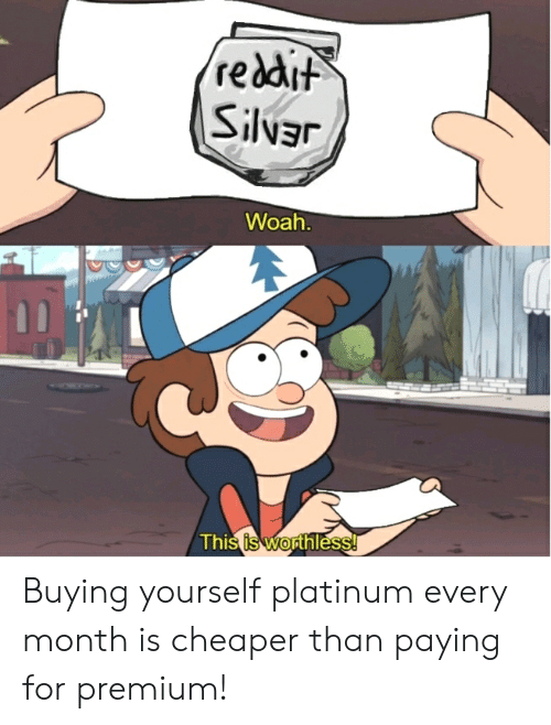 Reddit, Dank Memes, and Platinum: reddit  Silvar  Woah.  This is worthless! Buying yourself platinum every month is cheaper than paying for premium!