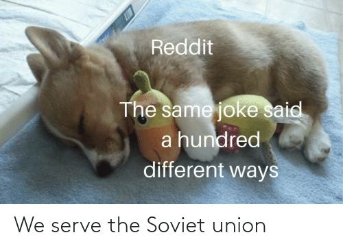 Hundred: Reddit  The same joke said  a hundred  different ways We serve the Soviet union