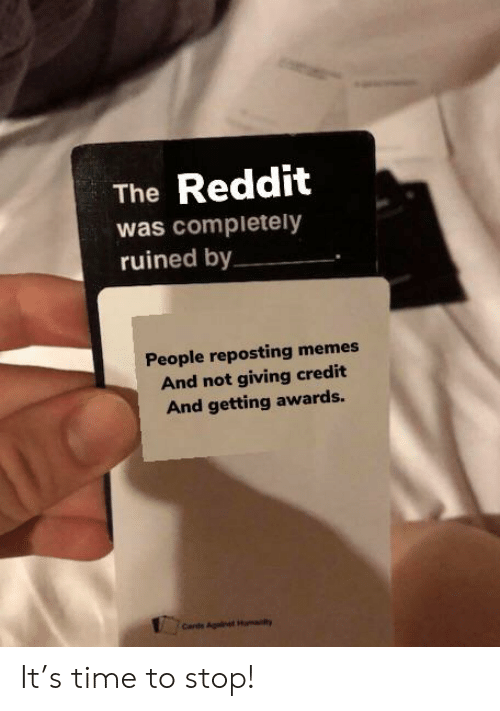 Memes, Reddit, and Time: Reddit  The  was completely  ruined by  People reposting memes  And not giving credit  And getting awards.  Carde Againet H  y It's time to stop!