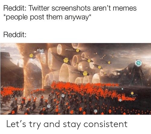 Memes, Reddit, and Twitter: Reddit: Twitter screenshots aren't memes  people post them anyway*  Reddit:  r/all Let's try and stay consistent