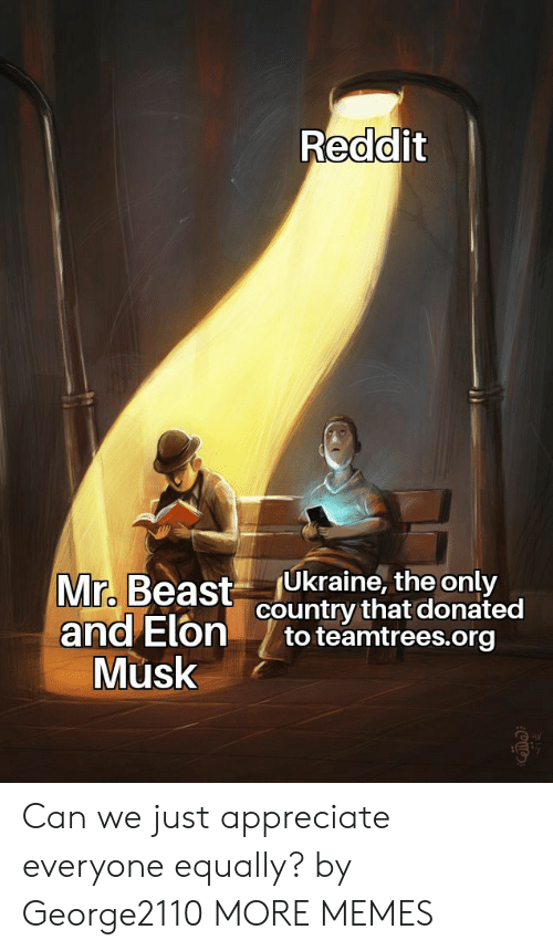 Ukraine: Reddit  Ukraine, the only  country that donated  to teamtrees.org  Mr. Beast  and Elon  Musk Can we just appreciate everyone equally? by George2110 MORE MEMES
