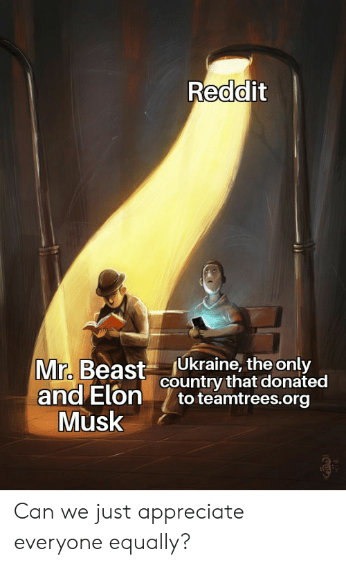 Ukraine: Reddit  Ukraine, the only  country that donated  to teamtrees.org  Mr. Beast  and Elon  Musk Can we just appreciate everyone equally?