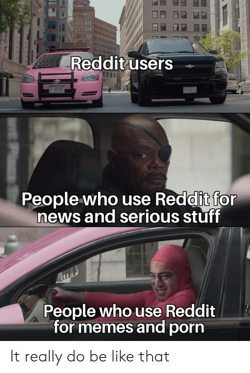 Users: Reddit users  G152  BES  People who use Reddit for  news and serious stuff  People who use Reddit  for memes and porn It really do be like that