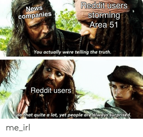 News, Reddit, and Quite: Reddit users  Storming  Area 51  News  companies  You actually were telling the truth  Reddit users  Ido that quite a lot, yet people are always surprised. me_irl