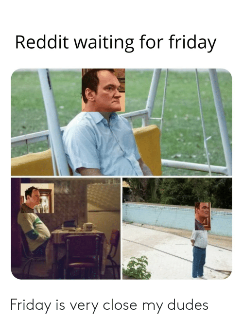 Friday, Reddit, and Waiting...: Reddit waiting for friday Friday is very close my dudes