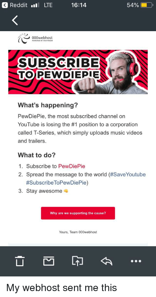 Music, Videos, and youtube.com: RedditLTE  16:14  54%,  -  000webhost  SUBSCRIBE  TO) PEWDİEPİENt  What's happening?  PewDiePie, the most subscribed channel on  YouTube is losing the #1 position to a corporation  called T-Series, which simply uploads music videos  and trailers.  What to do?  1. Subscribe to PewDiePie  2. spread the message to the world (#SaveYoutube  #SubscribeToPewDiePie)  3. Stay awesome  Why are we supporting the cause?  Yours, Team 000webhost