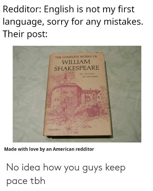 William: Redditor: English is not my first  language, sorry for any mistakes.  Their post:  THE COMPLETE WORKS OF  WILLIAM  SHAKESPEARE  ALL THE PLAYS  ALL THE POEMS  VOLUME 2  Made with love by an American redditor No idea how you guys keep pace tbh
