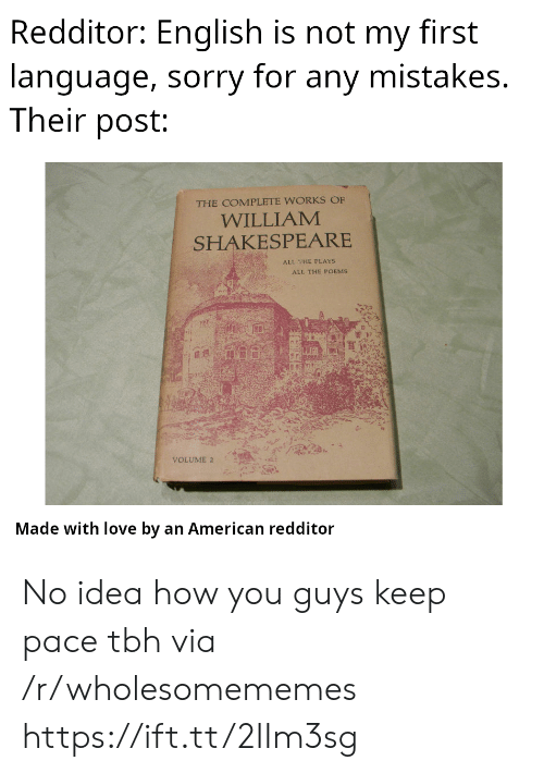 Poems: Redditor: English is not my first  language, sorry for any mistakes.  Their post:  THE COMPLETE WORKS OF  WILLIAM  SHAKESPEARE  ALL THE PLAYS  ALL THE POEMS  VOLUME 2  Made with love by an American redditor No idea how you guys keep pace tbh via /r/wholesomememes https://ift.tt/2IIm3sg