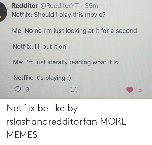 3 5: Redditor @RedditorYT 39m  Netflix: Should I play this movie?  Me: No no I'm just looking at it for a second  Netflix: I'll put it on  Me: I'm just literally reading what it is  Netflix: It's playing :)  3  5  LO Netflix be like by rslashandredditorfan MORE MEMES