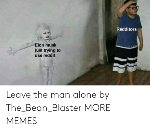 Being Alone, Dank, and Memes: Redditors  Elon musk  just trying to  use reddit Leave the man alone by The_Bean_Blaster MORE MEMES