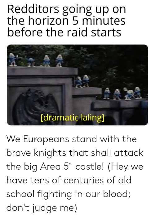 Reddit, School, and Brave: Redditors going up on  the horizon 5 minutes  before the raid starts  [dramatic laling] We Europeans stand with the brave knights that shall attack the big Area 51 castle! (Hey we have tens of centuries of old school fighting in our blood; don't judge me)
