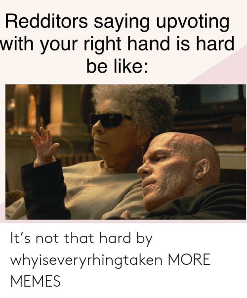 Be Like, Dank, and Memes: Redditors saying upvoting  with your right hand is hard  be like: It's not that hard by whyiseveryrhingtaken MORE MEMES