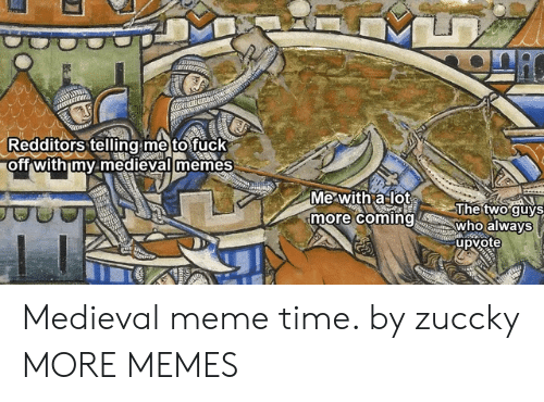 oft: Redditors telling me tofuck  oft withimy medievaiimemes  Mewitha lot  more comingwho always  Thetwo·guys  upvote Medieval meme time. by zuccky MORE MEMES