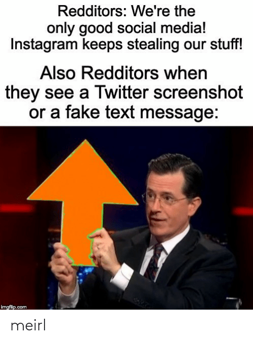 stealing: Redditors: We're the  only good social media!  Instagram keeps stealing our stuff!  Also Redditors when  they see a Twitter screenshot  or a fake text message:  imgflip.com meirl