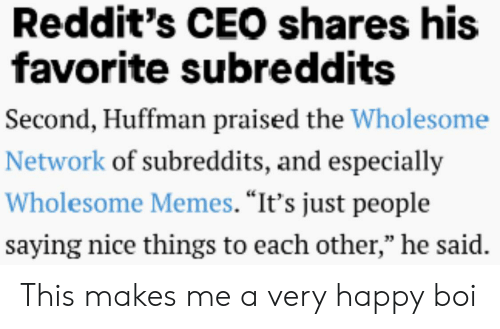 "Memes, Happy, and Wholesome: Reddit's CEO shares his  favorite subreddits  Second, Huffman praised the Wholesome  Network of subreddits, and especially  Wholesome Memes. ""It's just people  saying nice things to each other,"" he said. This makes me a very happy boi"