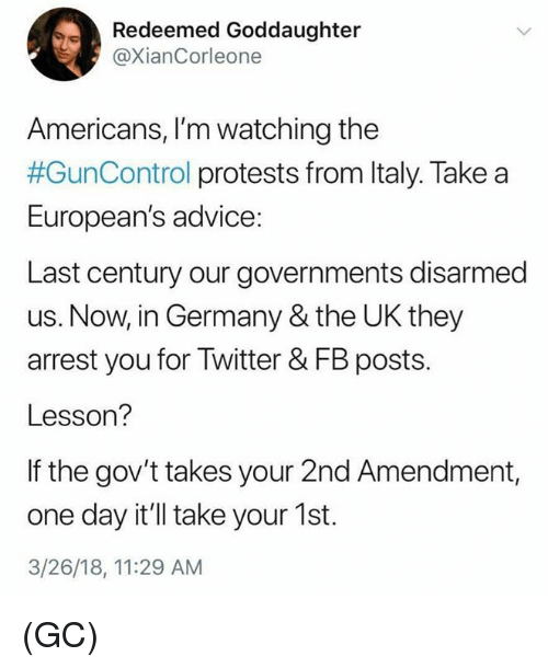 2nd Amendment: Redeemed Goddaughter  @XianCorleone  Americans, I'm watching the  #GunControl protests from Italy. Take a  European's advice:  Last century our governments disarmed  us. Now, in Germany & the UK they  arrest you for Twitter & FB posts.  Lesson?  If the gov't takes your 2nd Amendment,  one day it'll take your 1st.  3/26/18, 11:29 AM (GC)