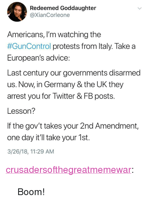 "2nd Amendment: Redeemed Goddaughter  @XianCorleone  Americans, I'm watching the  #GunControl protests from Italy. Take a  European's advice  Last century our governments disarmed  us. Now, in Germany & the UK they  arrest you for Twitter & FB posts.  Lesson?  If the gov't takes your 2nd Amendment,  one day it'll take your 1st.  3/26/18, 11:29 AM <p><a href=""https://crusadersofthegreatmemewar.tumblr.com/post/172443067981/boom"" class=""tumblr_blog"">crusadersofthegreatmemewar</a>:</p>  <blockquote><p>Boom!</p></blockquote>"