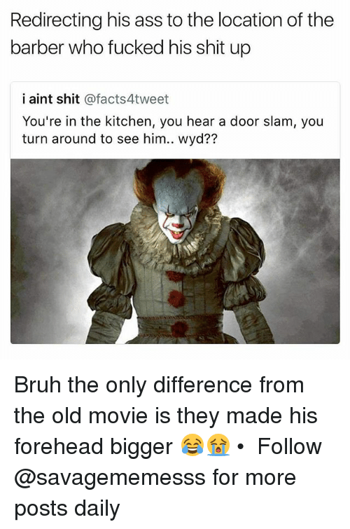 Heared: Redirecting his ass to the location of the  barber who fucked his shit up  i aint shit @facts4tweet  You're in the kitchen, you hear a door slam, you  ?7 Bruh the only difference from the old movie is they made his forehead bigger 😂😭 • ➫➫ Follow @savagememesss for more posts daily