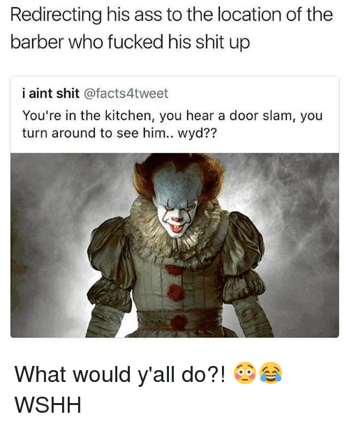 Heared: Redirecting his ass to the location of the  barber who fucked his shit up  i aint shit @facts4tweet  You're in the kitchen, you hear a door slam, you  turn around to see him.. wyd?? What would y'all do?! 😳😂 WSHH