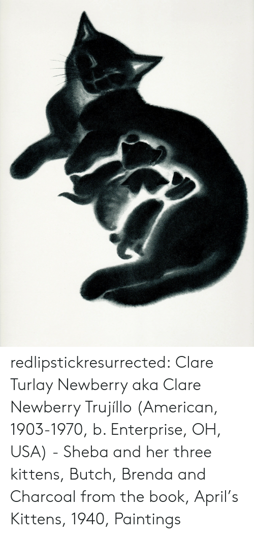 Paintings, Tumblr, and American: redlipstickresurrected: Clare Turlay Newberry aka Clare Newberry Trujíllo (American, 1903-1970, b. Enterprise, OH, USA) - Sheba and her three kittens, Butch, Brenda and Charcoal from the book, April's Kittens, 1940, Paintings