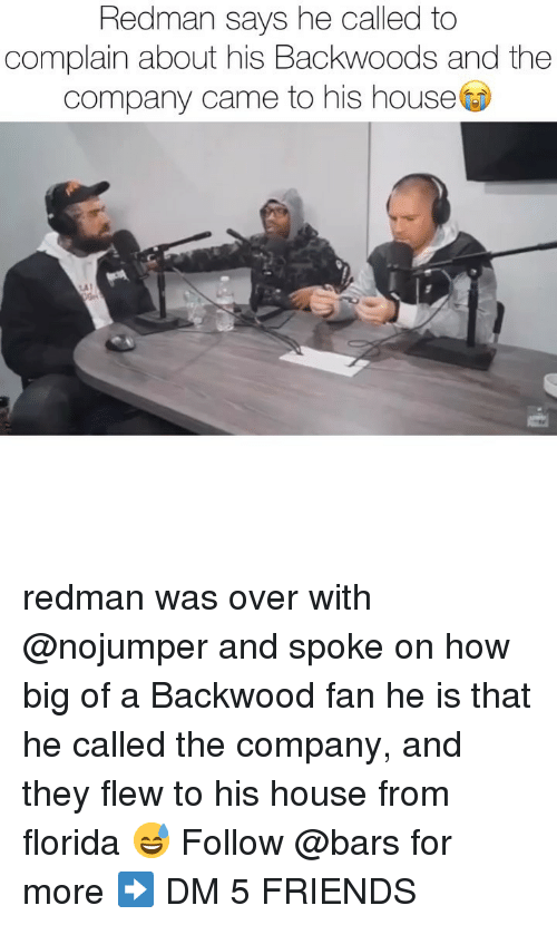 Friends, Memes, and Florida: Redman says he called to  complain about his Backwoods and the  company came to his house redman was over with @nojumper and spoke on how big of a Backwood fan he is that he called the company, and they flew to his house from florida 😅 Follow @bars for more ➡️ DM 5 FRIENDS