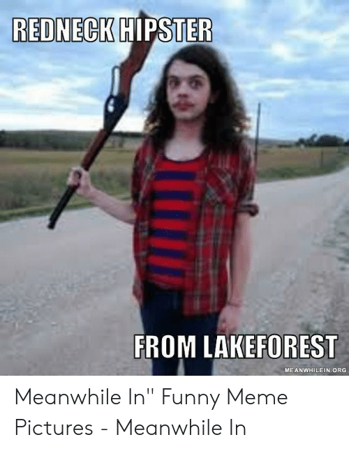 """Funny, Hipster, and Meme: REDNECK  HIPSTER  FROM LAKEFOREST  MEANWHILEIN ORG Meanwhile In"""" Funny Meme Pictures - Meanwhile In"""
