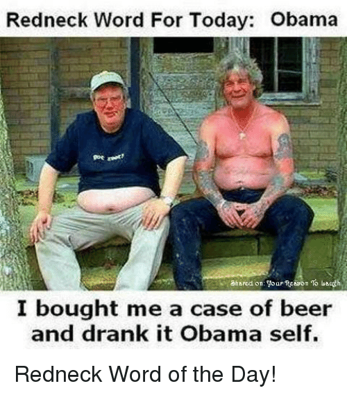 Beer, Obama, and Redneck: Redneck Word For Today: Obama  goe  I bought me a case of beer  an  d drank it Obama self. <p>Redneck Word of the Day!</p>
