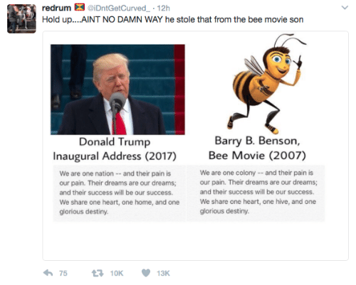 Bee Movie, Destiny, and Donald Trump: redrum  iDntGetCurved-. 12h  Barry B. Benson,  Donald Trump  Inaugural Address (2017)  Bee Movie (2007)  We are one nation - -and their pain is  our pain. Their dreams are our dreams;  and their success will be our success.  We share one heart, one home, and one  glorious destiny  We are one colony-and their pain is  our pain. Their dreams are our dreams;  and their success will be our success.  We share one heart, one hive, and one  glorious destiny.  わ75 10K 13K