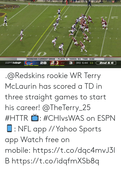 Espn, Memes, and Nfl: REDSKINS CURRENT DRIVE PLAYS: 7 YARDS: 51 TIME: 3:32  K1-1 28  3  3RD 6:44 | 11  ESPTMNF  2nd & 6  O-2 .@Redskins rookie WR Terry McLaurin has scored a TD in three straight games to start his career! @TheTerry_25 #HTTR  ?: #CHIvsWAS on ESPN ?: NFL app // Yahoo Sports app  Watch free on mobile:https://t.co/dqc4mvJ3lB https://t.co/idqfmXSb8q