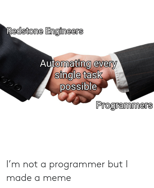 Meme, Single, and Redstone: Redstone Engineers  Automating every  single task  possible  Programmers I'm not a programmer but I made a meme